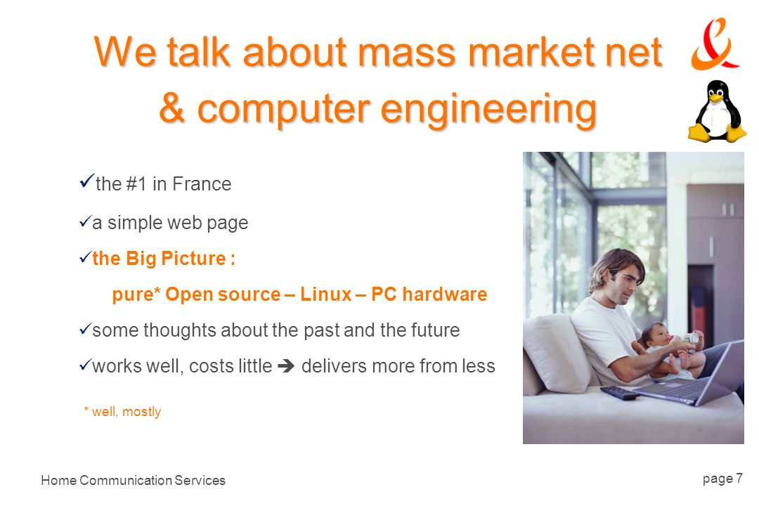 Home Communication Services page 7 We talk about mass market net & computer engineering the #1 in France a simple web page the Big Picture : pure* Open source – Linux – PC hardware some thoughts about the past and the future works well, costs little delivers more from less * well, mostly