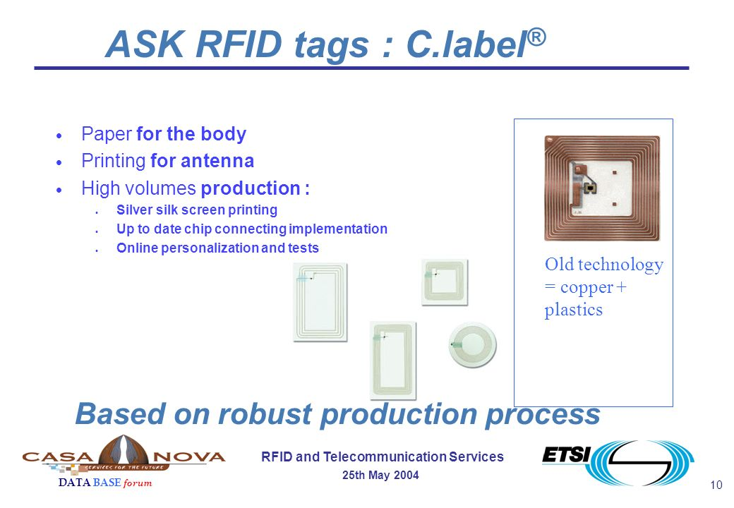 10 RFID and Telecommunication Services 25th May 2004 DATA BASE forum Paper for the body Printing for antenna High volumes production : Silver silk screen printing Up to date chip connecting implementation Online personalization and tests Based on robust production process ASK RFID tags : C.label ® Old technology = copper + plastics