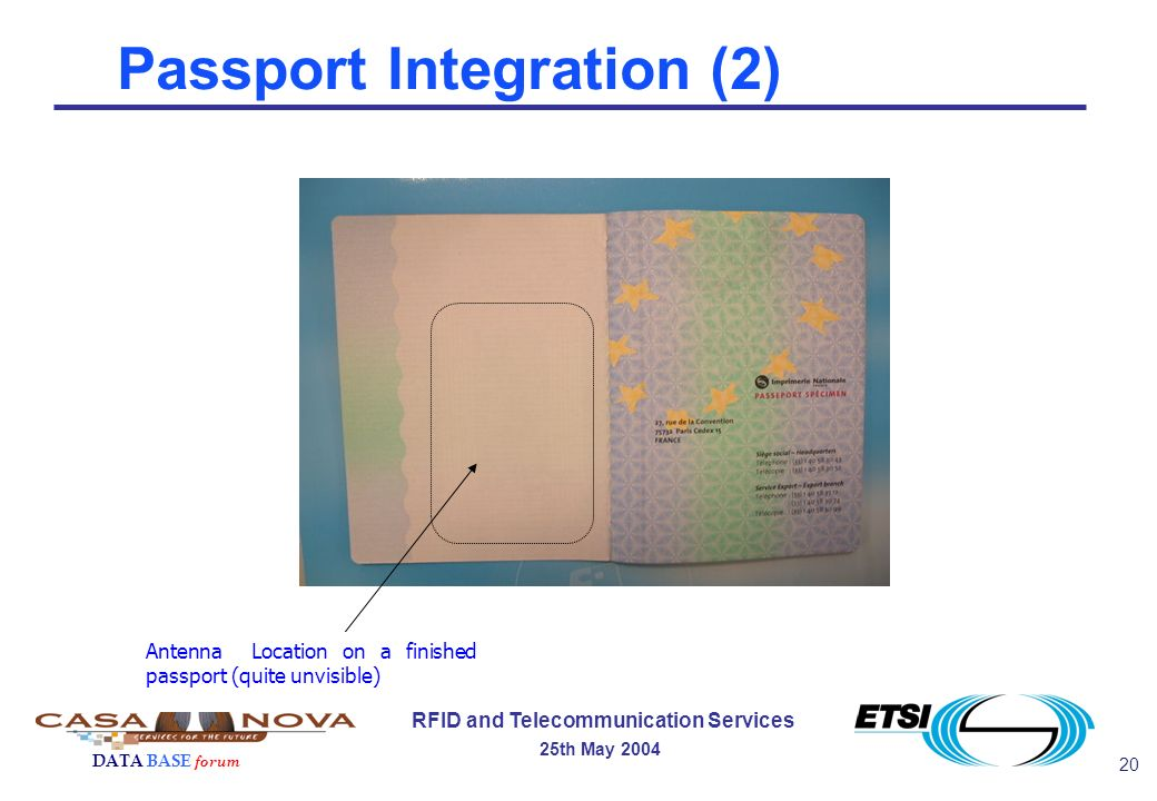 20 RFID and Telecommunication Services 25th May 2004 DATA BASE forum Passport Integration (2) Antenna Location on a finished passport (quite unvisible)