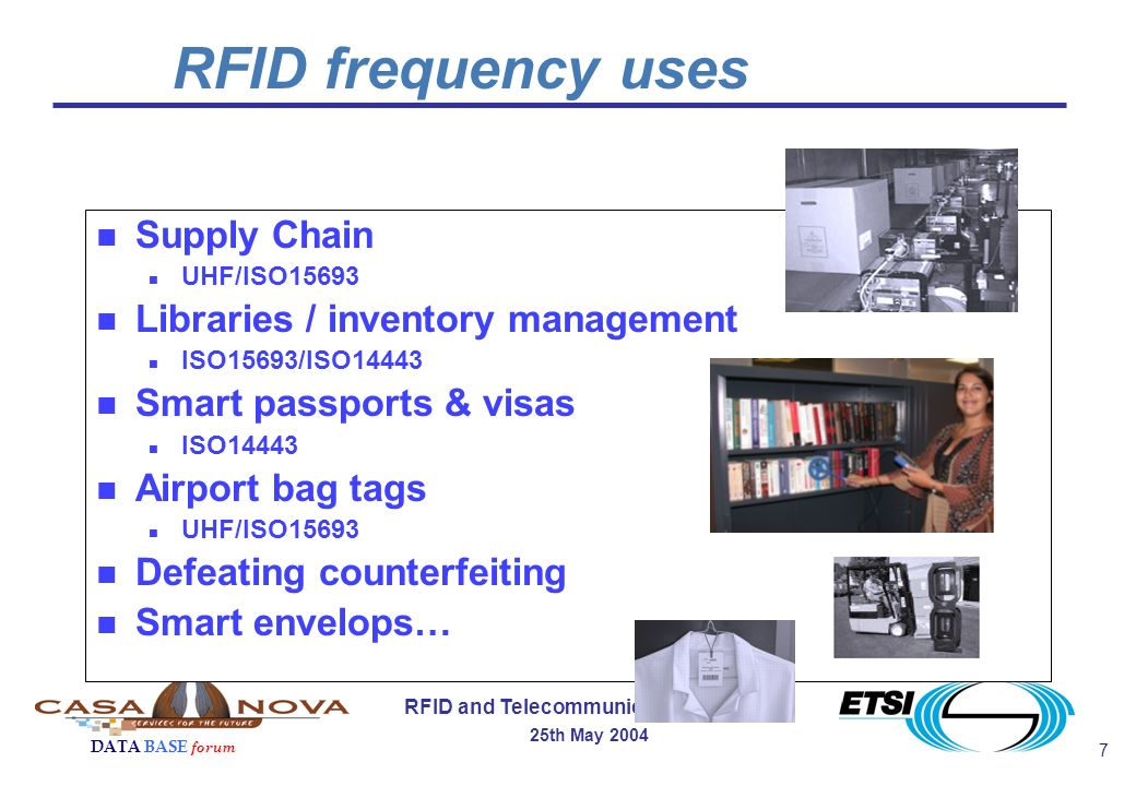 7 RFID and Telecommunication Services 25th May 2004 DATA BASE forum n Supply Chain n UHF/ISO15693 n Libraries / inventory management n ISO15693/ISO14443 n Smart passports & visas n ISO14443 n Airport bag tags n UHF/ISO15693 n Defeating counterfeiting n Smart envelops… RFID frequency uses