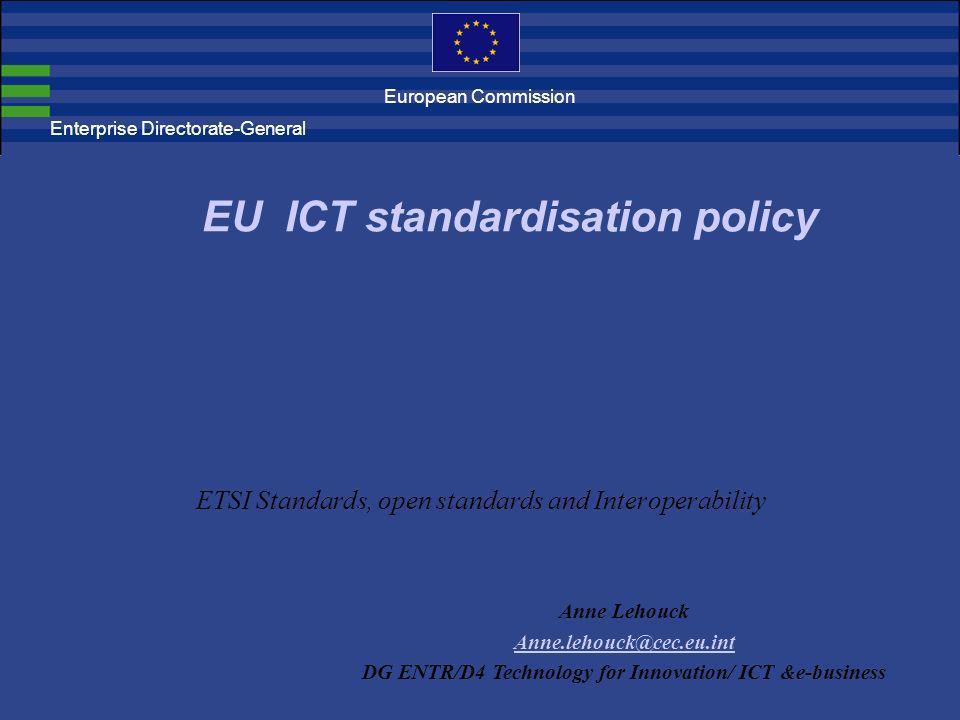ETSI Standards, open standards and Interoperability EU ICT standardisation policy Anne Lehouck Anne.lehouck@cec.eu.int DG ENTR/D4 Technology for Innov
