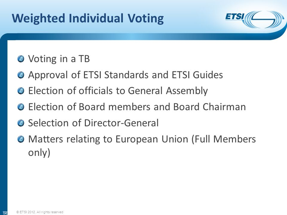 SEM11-08 Weighted Individual Voting Voting in a TB Approval of ETSI Standards and ETSI Guides Election of officials to General Assembly Election of Board members and Board Chairman Selection of Director-General Matters relating to European Union (Full Members only) 10 © ETSI 2012.