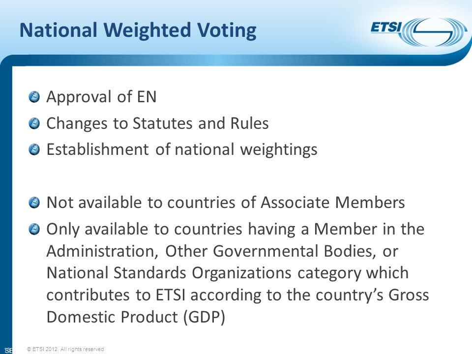SEM11-08 National Weighted Voting Approval of EN Changes to Statutes and Rules Establishment of national weightings Not available to countries of Associate Members Only available to countries having a Member in the Administration, Other Governmental Bodies, or National Standards Organizations category which contributes to ETSI according to the countrys Gross Domestic Product (GDP) 16 © ETSI 2012.