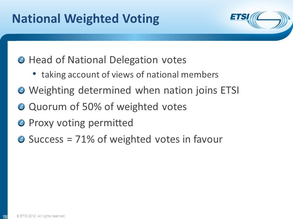 SEM11-08 National Weighted Voting Head of National Delegation votes taking account of views of national members Weighting determined when nation joins ETSI Quorum of 50% of weighted votes Proxy voting permitted Success = 71% of weighted votes in favour 17 © ETSI 2012.