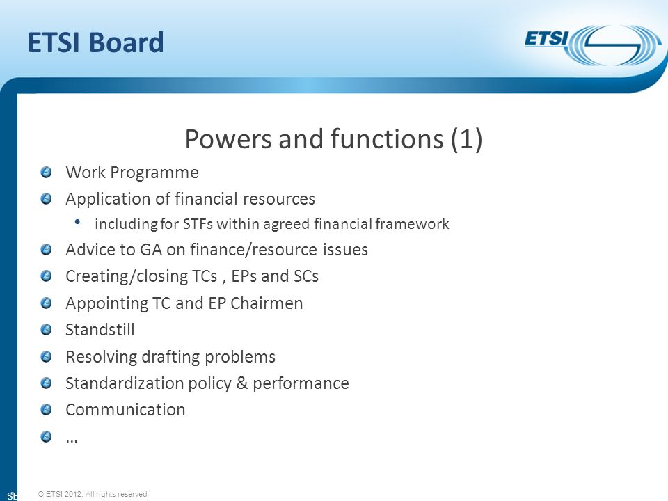 SEM11-08 ETSI Board Powers and functions (1) Work Programme Application of financial resources including for STFs within agreed financial framework Advice to GA on finance/resource issues Creating/closing TCs, EPs and SCs Appointing TC and EP Chairmen Standstill Resolving drafting problems Standardization policy & performance Communication … 5 © ETSI 2012.