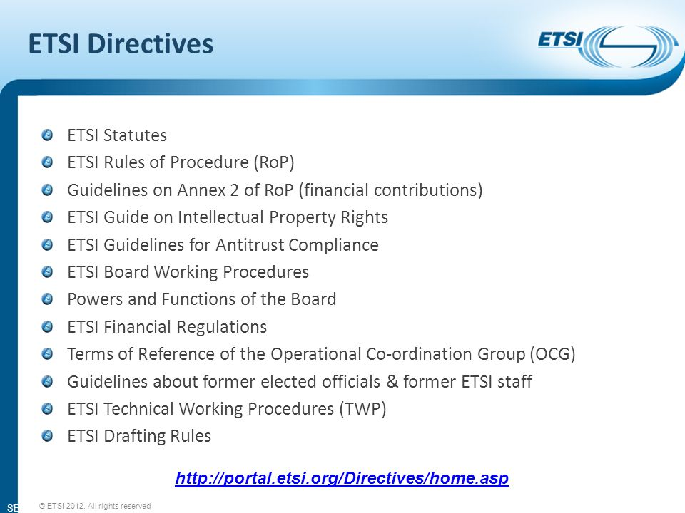 SEM11-08 ETSI Directives ETSI Statutes ETSI Rules of Procedure (RoP) Guidelines on Annex 2 of RoP (financial contributions) ETSI Guide on Intellectual Property Rights ETSI Guidelines for Antitrust Compliance ETSI Board Working Procedures Powers and Functions of the Board ETSI Financial Regulations Terms of Reference of the Operational Co-ordination Group (OCG) Guidelines about former elected officials & former ETSI staff ETSI Technical Working Procedures (TWP) ETSI Drafting Rules   7 © ETSI 2012.