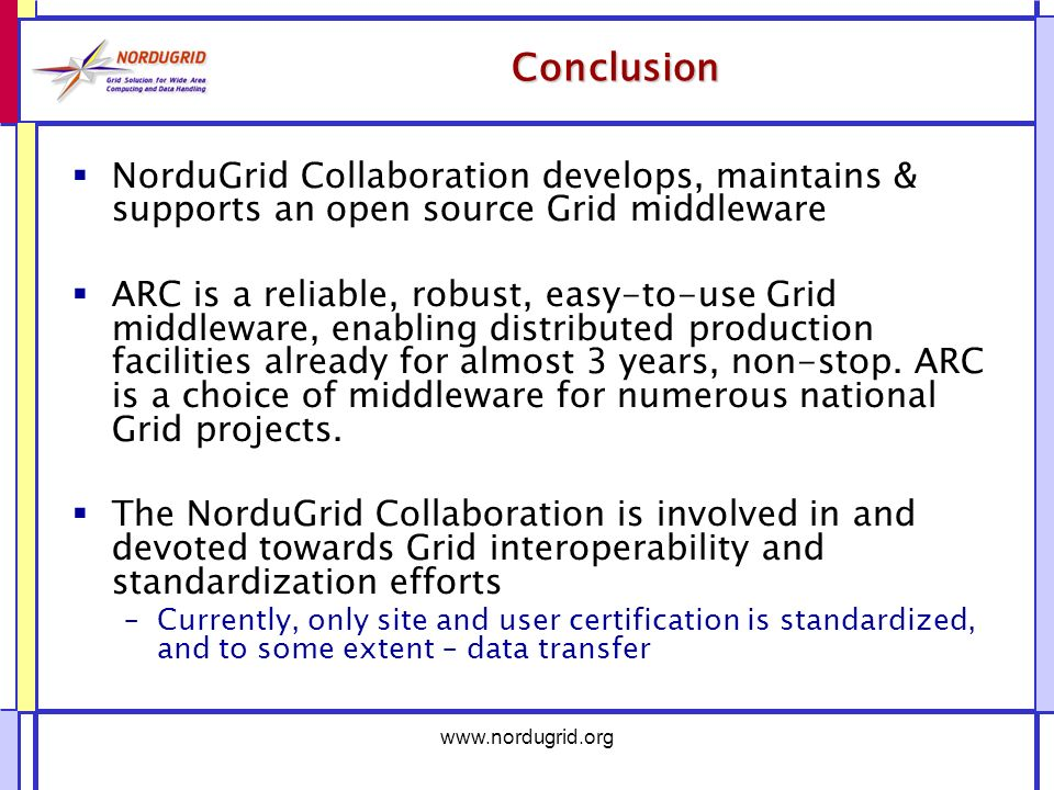 Conclusion NorduGrid Collaboration develops, maintains & supports an open source Grid middleware ARC is a reliable, robust, easy-to-use Grid middleware, enabling distributed production facilities already for almost 3 years, non-stop.