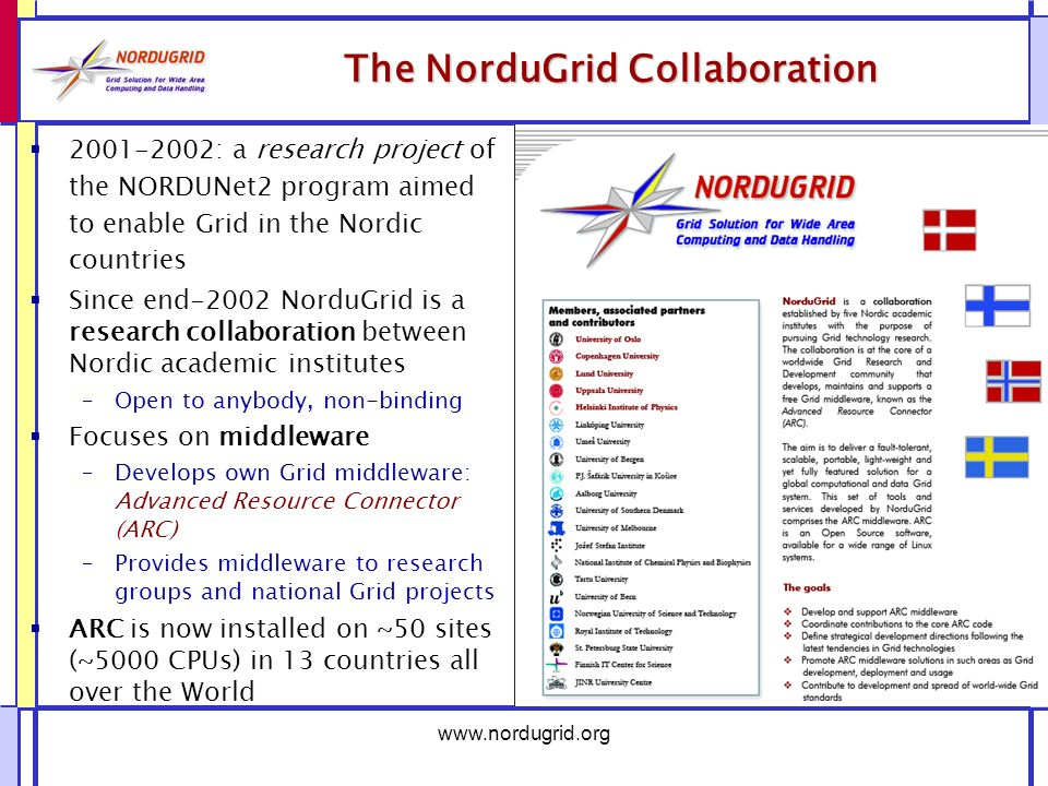 The NorduGrid Collaboration : a research project of the NORDUNet2 program aimed to enable Grid in the Nordic countries Since end-2002 NorduGrid is a research collaboration between Nordic academic institutes –Open to anybody, non-binding Focuses on middleware –Develops own Grid middleware: Advanced Resource Connector (ARC) –Provides middleware to research groups and national Grid projects ARC is now installed on ~50 sites (~5000 CPUs) in 13 countries all over the World