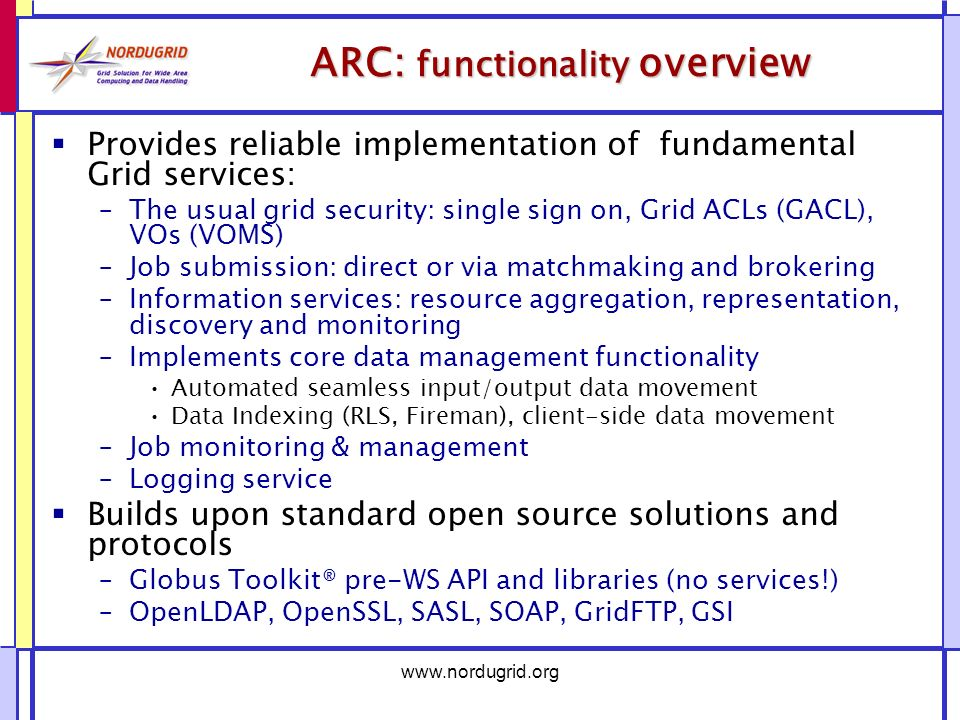 ARC: functionality overview Provides reliable implementation of fundamental Grid services: –The usual grid security: single sign on, Grid ACLs (GACL), VOs (VOMS) –Job submission: direct or via matchmaking and brokering –Information services: resource aggregation, representation, discovery and monitoring –Implements core data management functionality Automated seamless input/output data movement Data Indexing (RLS, Fireman), client-side data movement –Job monitoring & management –Logging service Builds upon standard open source solutions and protocols –Globus Toolkit® pre-WS API and libraries (no services!) –OpenLDAP, OpenSSL, SASL, SOAP, GridFTP, GSI