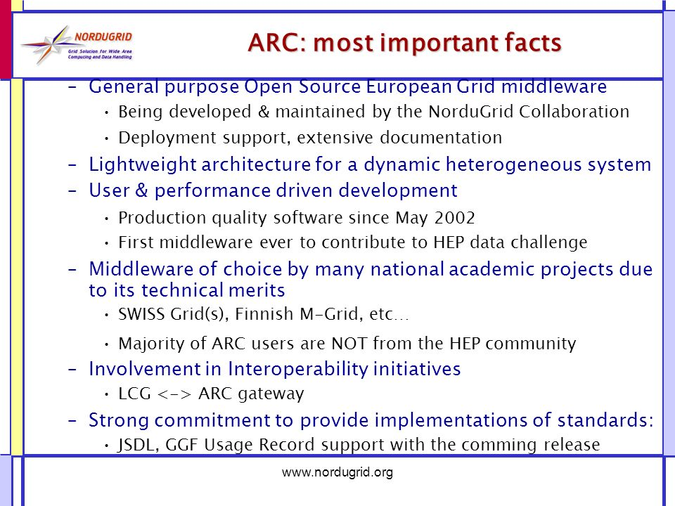 www.nordugrid.org ARC: most important facts –General purpose Open Source European Grid middleware Being developed & maintained by the NorduGrid Collaboration Deployment support, extensive documentation –Lightweight architecture for a dynamic heterogeneous system –User & performance driven development Production quality software since May 2002 First middleware ever to contribute to HEP data challenge –Middleware of choice by many national academic projects due to its technical merits SWISS Grid(s), Finnish M-Grid, etc… Majority of ARC users are NOT from the HEP community –Involvement in Interoperability initiatives LCG ARC gateway –Strong commitment to provide implementations of standards: JSDL, GGF Usage Record support with the comming release