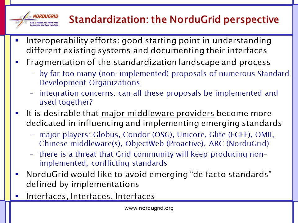 www.nordugrid.org Standardization: the NorduGrid perspective Interoperability efforts: good starting point in understanding different existing systems and documenting their interfaces Fragmentation of the standardization landscape and process –by far too many (non-implemented) proposals of numerous Standard Development Organizations –integration concerns: can all these proposals be implemented and used together.