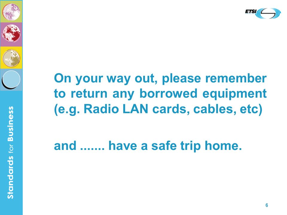 6 On your way out, please remember to return any borrowed equipment (e.g. Radio LAN cards, cables, etc) and....... have a safe trip home.
