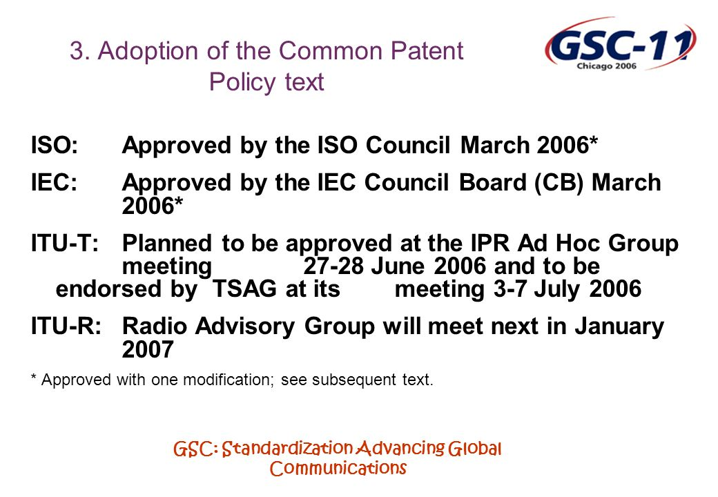 GSC: Standardization Advancing Global Communications 3. Adoption of the Common Patent Policy text ISO:Approved by the ISO Council March 2006* IEC: App
