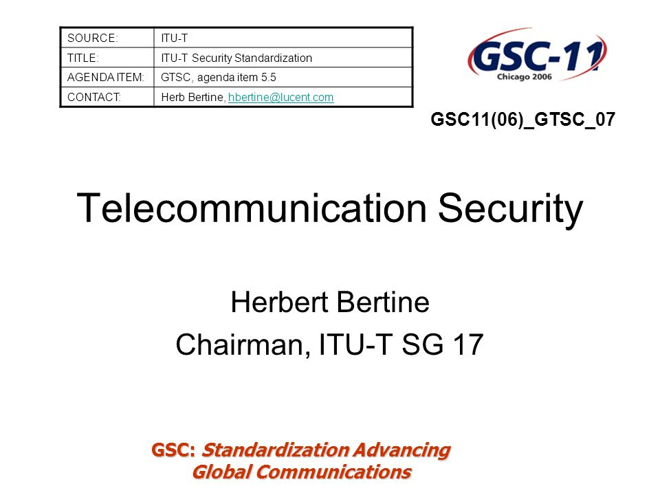 GSC: Standardization Advancing Global Communications Q.9/17 - Home network security X.homesec-1, Framework for security technologies for home network –Framework of security technologies for home network –Define security threats and security requirements, security functions, security function requirements for each entity in the network, and possible implementation layer X.homesec-2, Certificate profile for the device in the home network –Device certificate profile for the home network –Develops framework of home network device certificate.