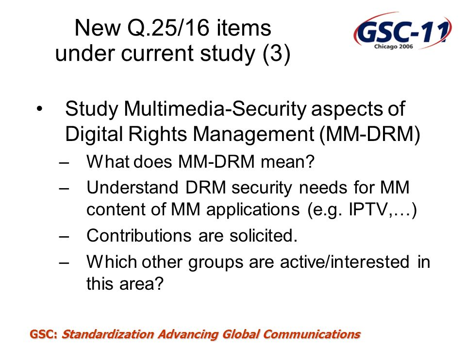 GSC: Standardization Advancing Global Communications New Q.25/16 items under current study (3) Study Multimedia-Security aspects of Digital Rights Man