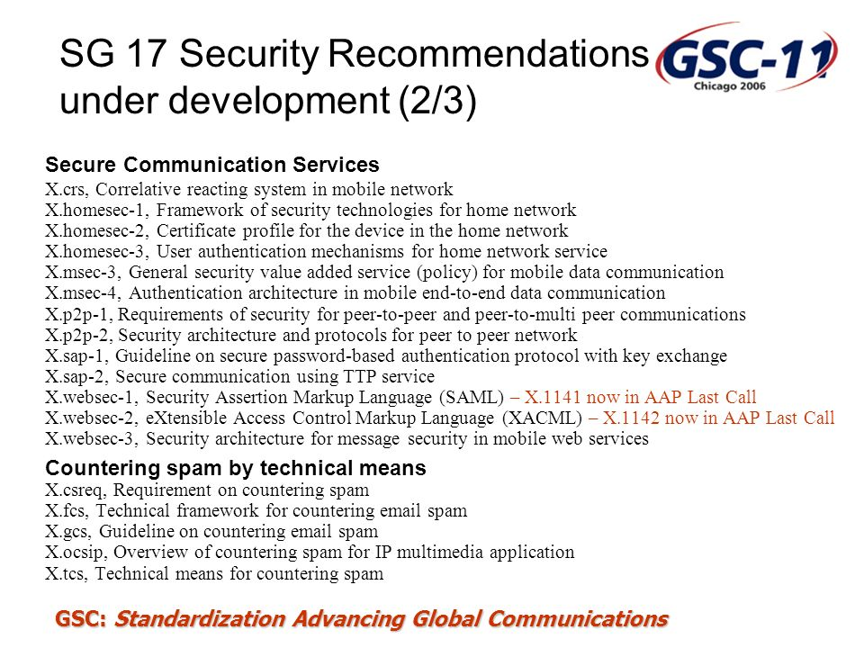 GSC: Standardization Advancing Global Communications SG 17 Security Recommendations under development (2/3) Secure Communication Services X.crs, Corre
