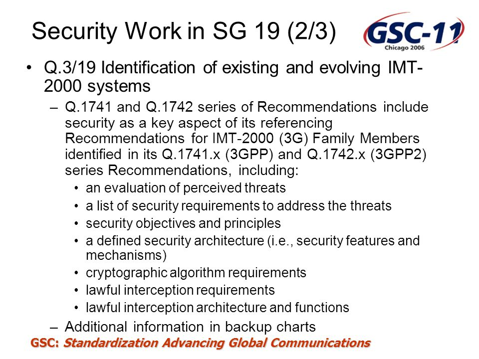 GSC: Standardization Advancing Global Communications Security Work in SG 19 (2/3) Q.3/19 Identification of existing and evolving IMT- 2000 systems –Q.