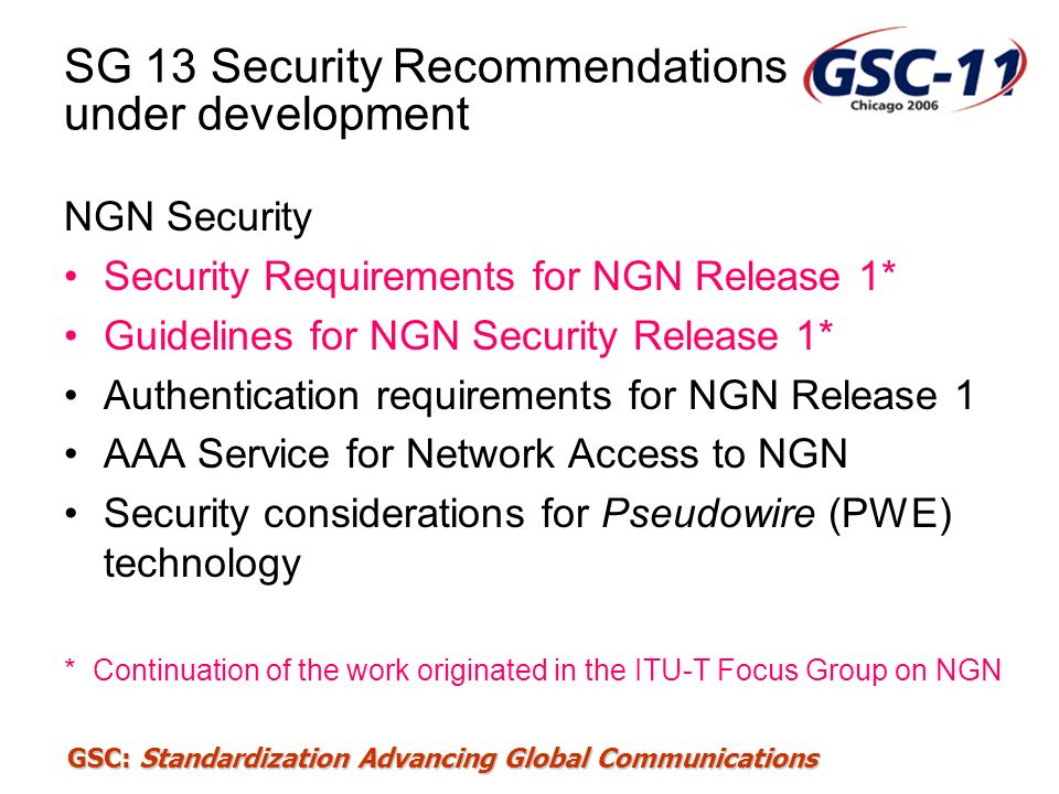 GSC: Standardization Advancing Global Communications SG 13 Security Recommendations under development NGN Security Security Requirements for NGN Relea
