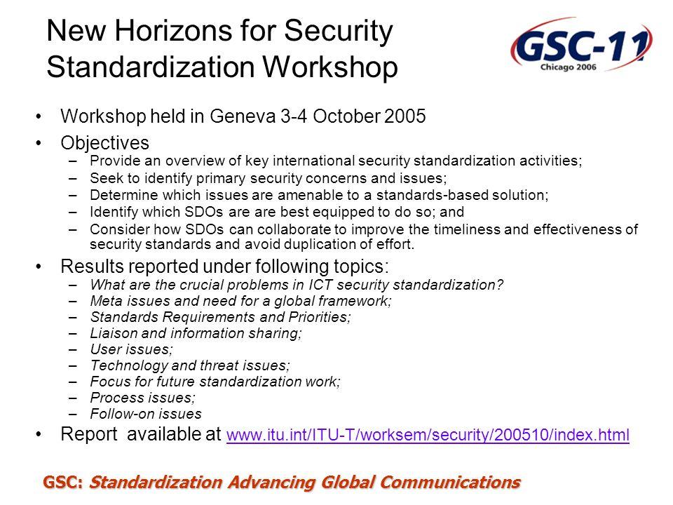 GSC: Standardization Advancing Global Communications New Horizons for Security Standardization Workshop Workshop held in Geneva 3-4 October 2005 Objec