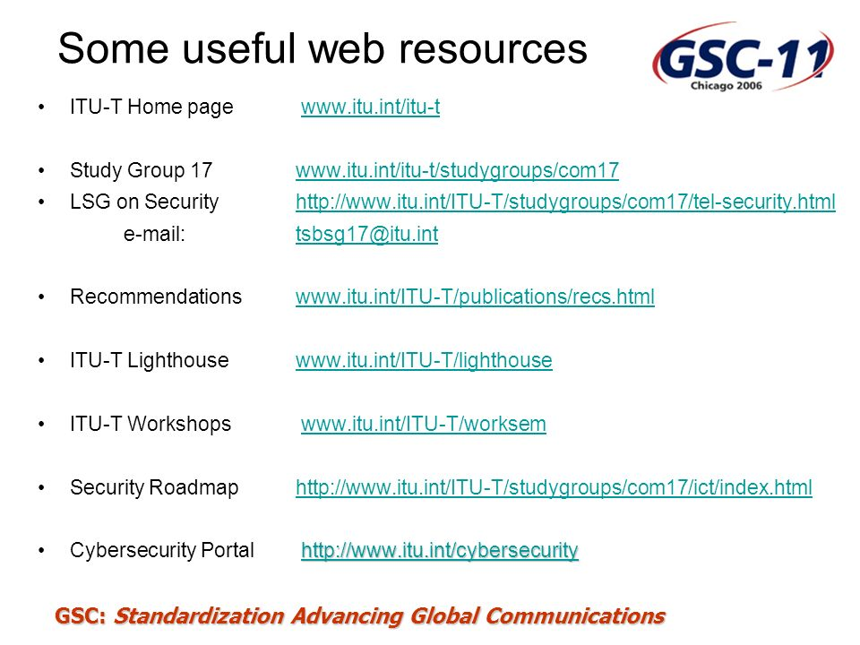 Some useful web resources ITU-T Home page www.itu.int/itu-t Study Group 17 www.itu.int/itu-t/studygroups/com17www.itu.int/itu-t/studygroups/com17 LSG