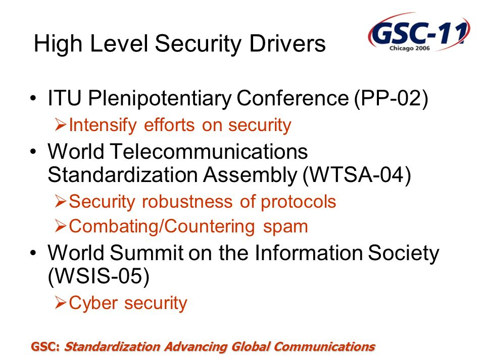 GSC: Standardization Advancing Global Communications Q.9/17 - Web Services security X.websec-1, Security Assertion Markup Language (SAML) –Security assertion markup language –Adoption of OASIS SAML v2.0 into ITU-T Recommendation X.1141 - Consented April 2006 –Define XML-based framework for exchanging security information.