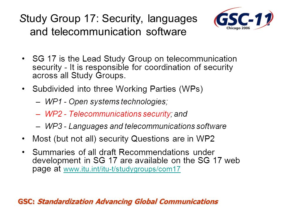 GSC: Standardization Advancing Global Communications Study Group 17: Security, languages and telecommunication software SG 17 is the Lead Study Group