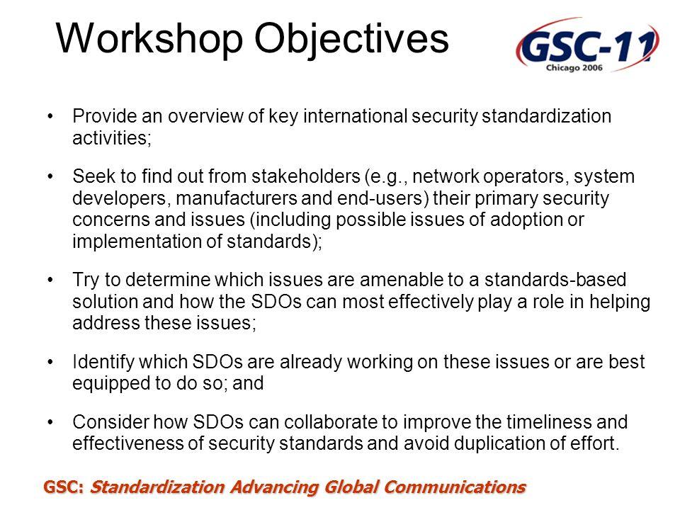 GSC: Standardization Advancing Global Communications Workshop Objectives Provide an overview of key international security standardization activities;