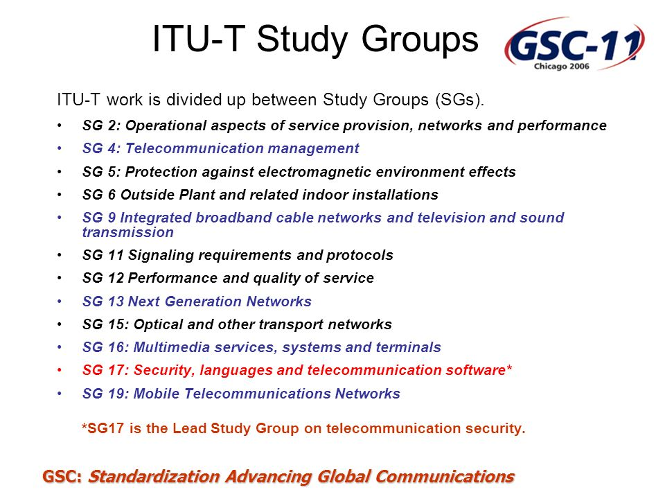 GSC: Standardization Advancing Global Communications Current SG 17 security-related Questions Working Party 1: 1/17End-to-end Multicast Communications with QoS Managing Facility 2/17Directory services, Directory systems, and public- key/attribute certificates 3/17 Open Systems Interconnection (OSI) 16/17Internationalized Domain Names (IDN) Working Party 2: 4/17 Communications Systems Security Project 5/17 Security Architecture and Framework 6/17 Cyber Security 7/17 Security Management 8/17 Telebiometrics 9/17 Secure Communication Services 17/17 Countering spam by technical means
