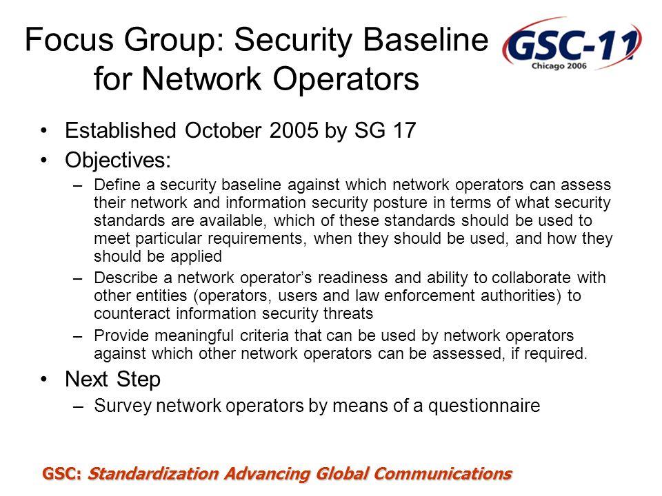 GSC: Standardization Advancing Global Communications Focus Group: Security Baseline for Network Operators Established October 2005 by SG 17 Objectives