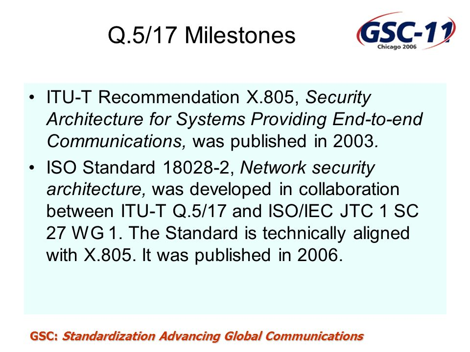 GSC: Standardization Advancing Global Communications Q.5/17 Milestones ITU-T Recommendation X.805, Security Architecture for Systems Providing End-to-
