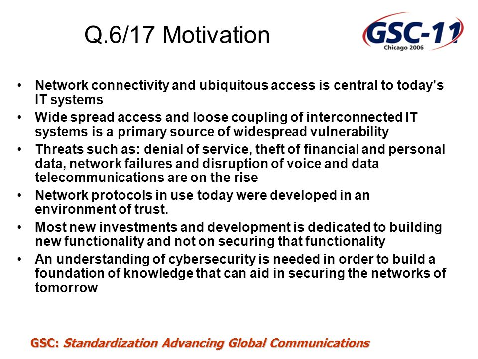 GSC: Standardization Advancing Global Communications Q.6/17 Motivation Network connectivity and ubiquitous access is central to todays IT systems Wide
