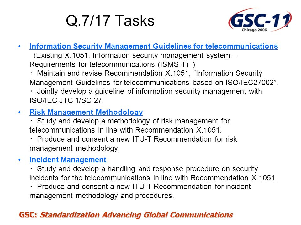 GSC: Standardization Advancing Global Communications Q.7/17 Tasks Information Security Management Guidelines for telecommunications (Existing X.1051,