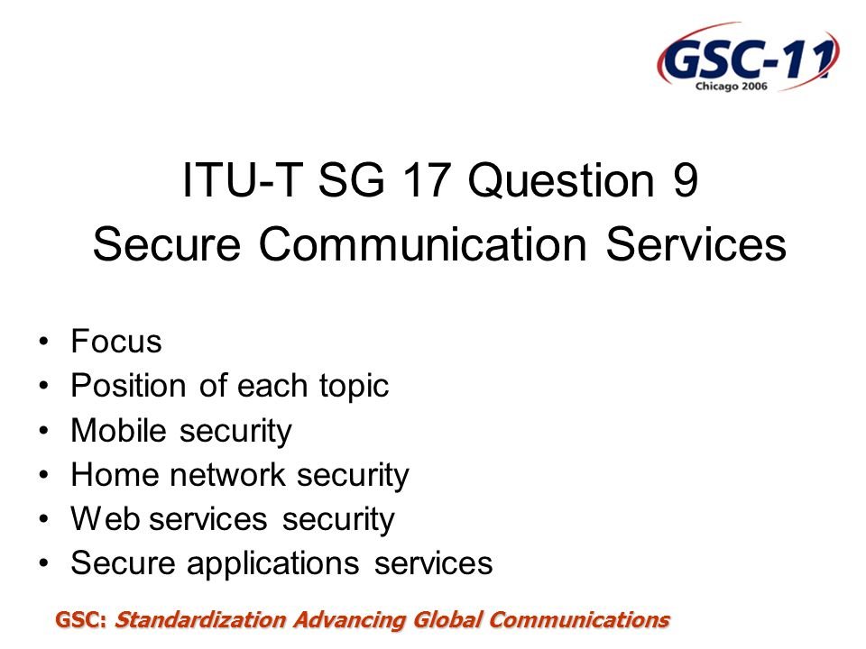 GSC: Standardization Advancing Global Communications ITU-T SG 17 Question 9 Secure Communication Services Focus Position of each topic Mobile security
