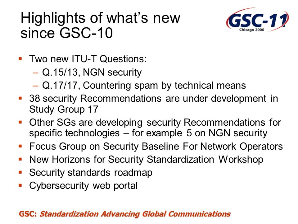 GSC: Standardization Advancing Global Communications Q.7/17 Tasks Information Security Management Guidelines for telecommunications (Existing X.1051, Information security management system – Requirements for telecommunications (ISMS-T) ) Maintain and revise Recommendation X.1051, Information Security Management Guidelines for telecommunications based on ISO/IEC27002.
