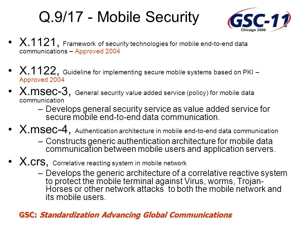 GSC: Standardization Advancing Global Communications Q.9/17 - Mobile Security X.1121, Framework of security technologies for mobile end-to-end data co