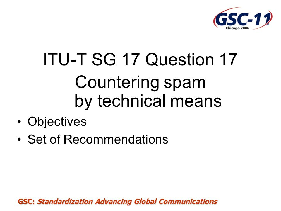 GSC: Standardization Advancing Global Communications ITU-T SG 17 Question 17 Countering spam by technical means Objectives Set of Recommendations