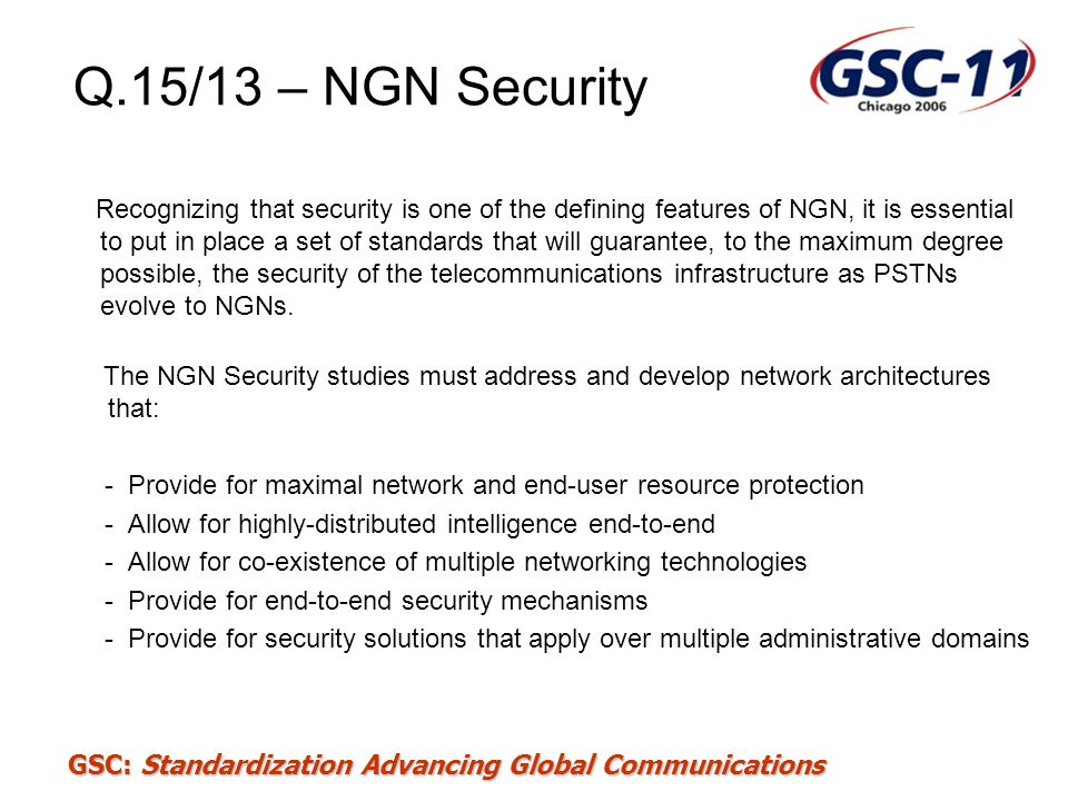 GSC: Standardization Advancing Global Communications SG 9: IPCablecom Security Requirements Under Consideration Support a range of authentication schemes –UICCs (similar to SIM card) –Digital Certificates (existing IPCablecom EMTAs) –SIP digest (software clients) Support a range of secure signaling options –IPsec –TLS –Disabled Support secure configuration before registration Support TLS for intra-domain security Minimize changes to IMS Reuse existing standards