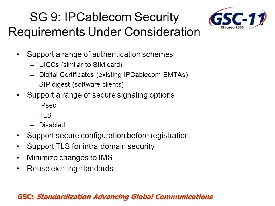 GSC: Standardization Advancing Global Communications SG 9: IPCablecom Security Requirements Under Consideration Support a range of authentication sche