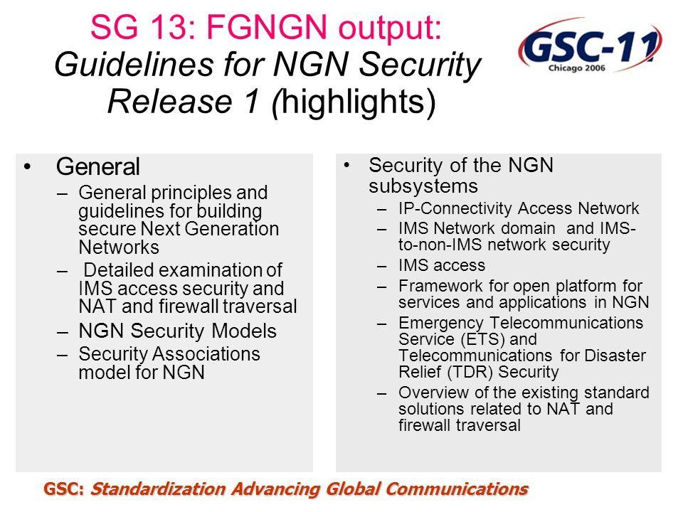 GSC: Standardization Advancing Global Communications SG 13: FGNGN output: Guidelines for NGN Security Release 1 (highlights) General –General principl