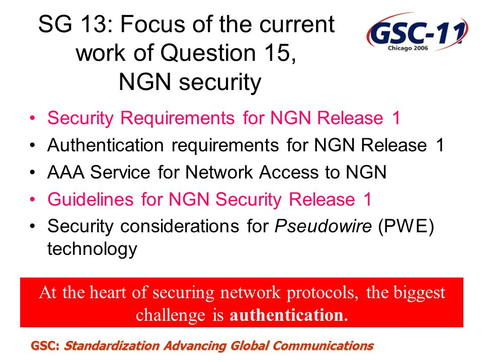 GSC: Standardization Advancing Global Communications SG 13: Focus of the current work of Question 15, NGN security Security Requirements for NGN Relea