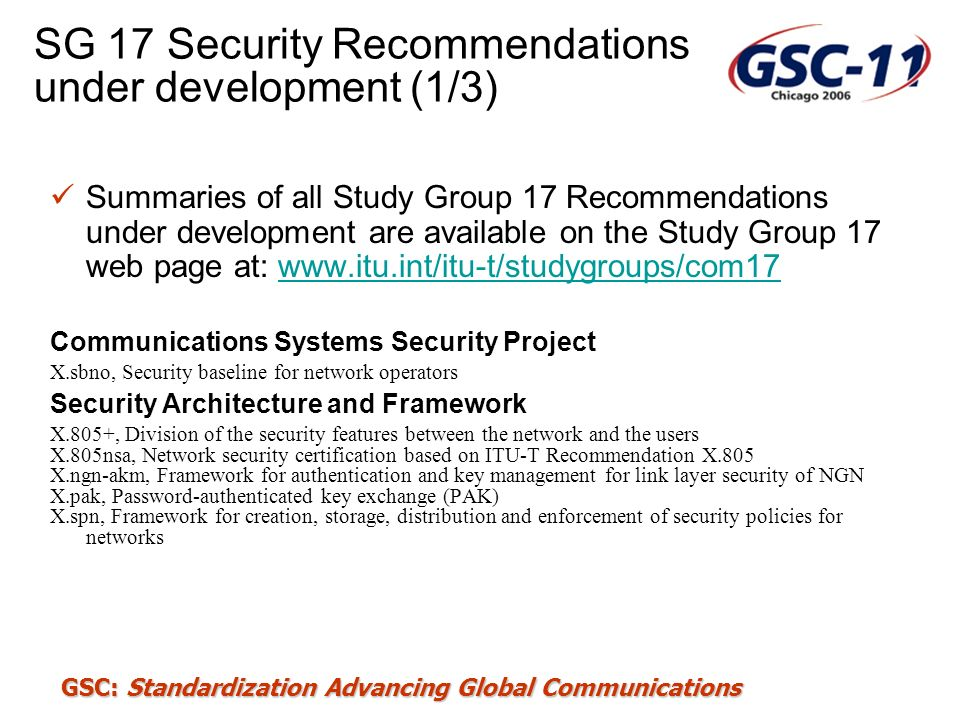 GSC: Standardization Advancing Global Communications SG 17 Security Recommendations under development (2/3) Cyber Security X.cso, Overview of cybersecurity X.sds, Guidelines for Internet Service Providers and End-users for Addressing the Risk of Spyware and Deceptive Software X.cvlm, Guidelines on Cybersecurity Vulnerability Life-cycle Management X.vds, A vendor-neutral framework for automatic checking of the presence of vulnerabilities information update Security Management X.1051 (R), Information security management guidelines for telecommunications based on ISO/IEC 27002 X.rmg, Risk management guidelines for telecommunications X.sim, Security incident management guidelines for telecommunications Telebiometrics X.bip, BioAPI interworking protocol X.physiol, Telebiometrics related to human physiology X.tai, Telebiometrics authentication infrastructure X.tpp-1, A guideline of technical and managerial countermeasures for biometric data security X.tpp-2, A guideline for secure and efficient transmission of multi-modal biometric data X.tsm-1, General biometric authentication protocol and profile on telecommunication systems X.tsm-2, Profile of telecomunication device for Telebiometrics System Mechanism (TSM)