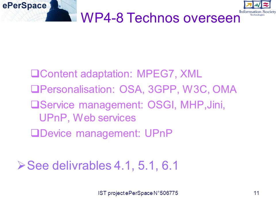 IST project ePerSpace N°50677511 WP4-8 Technos overseen Content adaptation: MPEG7, XML Personalisation: OSA, 3GPP, W3C, OMA Service management: OSGI, MHP,Jini, UPnP, Web services Device management: UPnP See delivrables 4.1, 5.1, 6.1