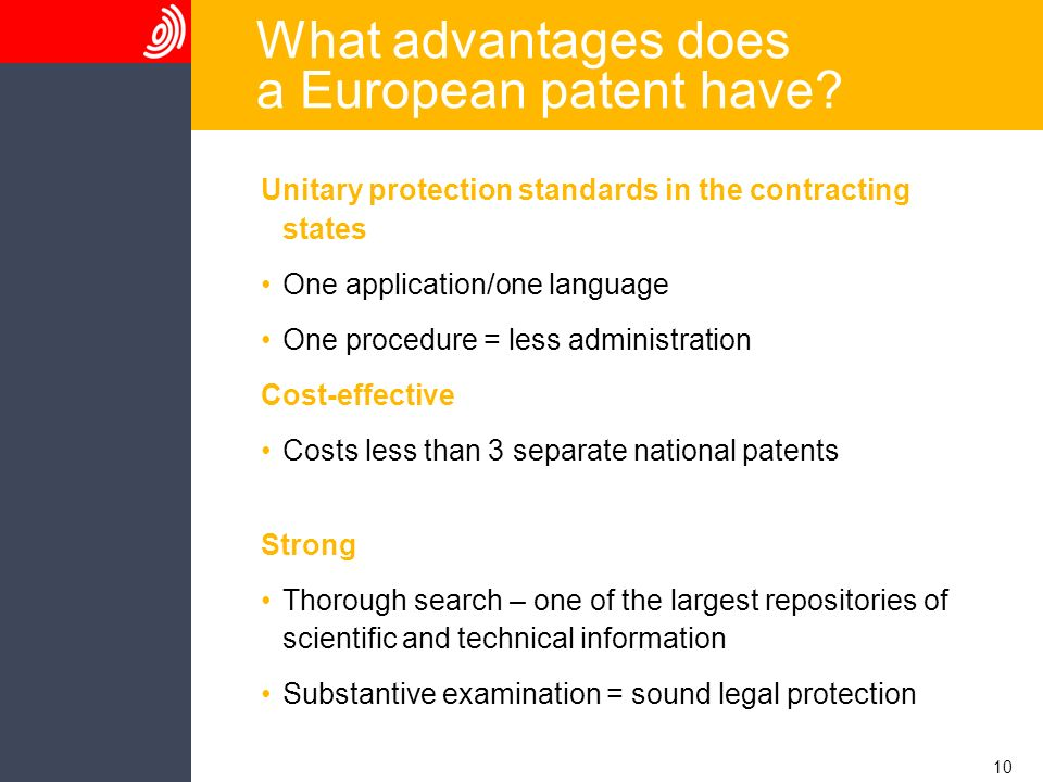 10 What advantages does a European patent have? Unitary protection standards in the contracting states One application/one language One procedure = le