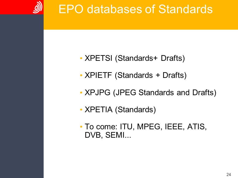 24 EPO databases of Standards XPETSI (Standards+ Drafts) XPIETF (Standards + Drafts) XPJPG (JPEG Standards and Drafts) XPETIA (Standards) To come: ITU, MPEG, IEEE, ATIS, DVB, SEMI...