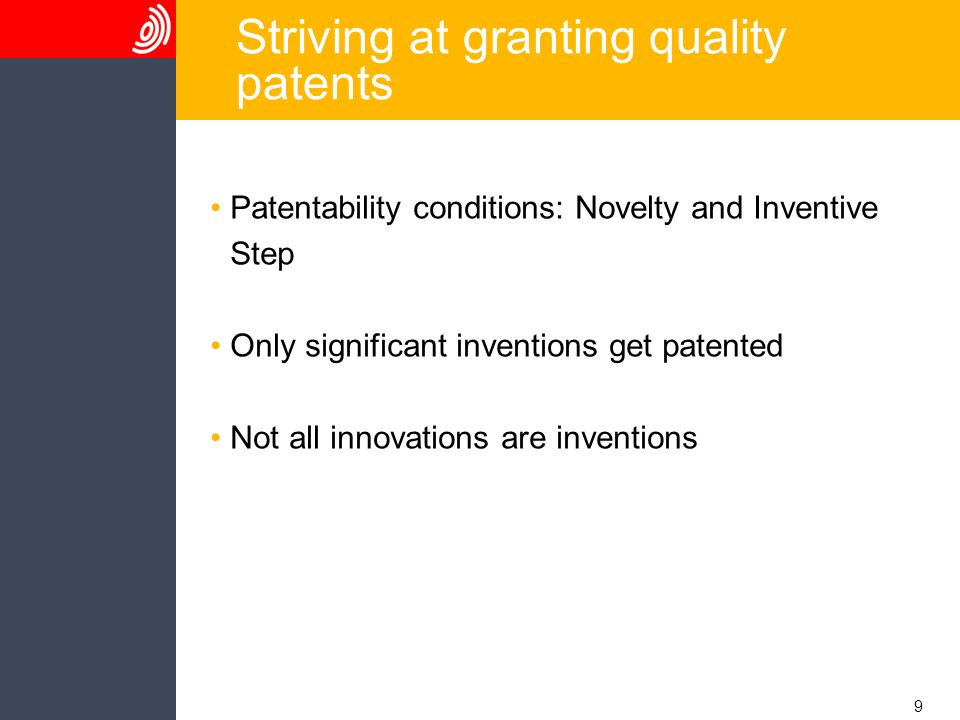 9 Striving at granting quality patents Patentability conditions: Novelty and Inventive Step Only significant inventions get patented Not all innovations are inventions