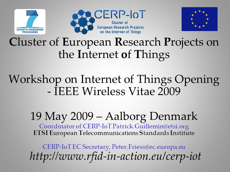 Cluster of European Research Projects on the Internet of Things Workshop on Internet of Things Opening - IEEE Wireless Vitae 2009 19 May 2009 – Aalborg Denmark Coordinator of CERP-IoT Patrick.Guillemin@etsi.org ETSI European Telecommunications Standards Institute CERP-IoT EC Secretary, Peter.Friess@ec.europa.eu http://www.rfid-in-action.eu/cerp-iot