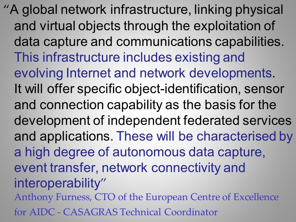 A global network infrastructure, linking physical and virtual objects through the exploitation of data capture and communications capabilities.
