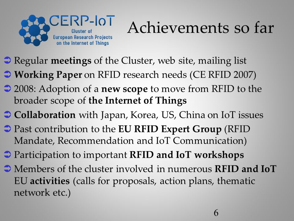Achievements so far Regular meetings of the Cluster, web site, mailing list Working Paper on RFID research needs (CE RFID 2007) 2008: Adoption of a new scope to move from RFID to the broader scope of the Internet of Things Collaboration with Japan, Korea, US, China on IoT issues Past contribution to the EU RFID Expert Group (RFID Mandate, Recommendation and IoT Communication) Participation to important RFID and IoT workshops Members of the cluster involved in numerous RFID and IoT EU activities (calls for proposals, action plans, thematic network etc.) 6