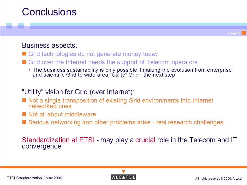 All rights reserved © 2006, Alcatel ETSI Standardization / May 2006 Page 12 Conclusions Business aspects: Grid technologies do not generate money today Grid over the Internet needs the support of Telecom operators The business sustainability is only possible if making the evolution from enterprise and scientific Grid to wide-area Utility Grid - the next step Utility vision for Grid (over Internet): Not a single transposition of existing Grid environments into Internet networked ones Not all about middleware Serious networking and other problems arise - real research challenges Standardization at ETSI - may play a crucial role in the Telecom and IT convergence