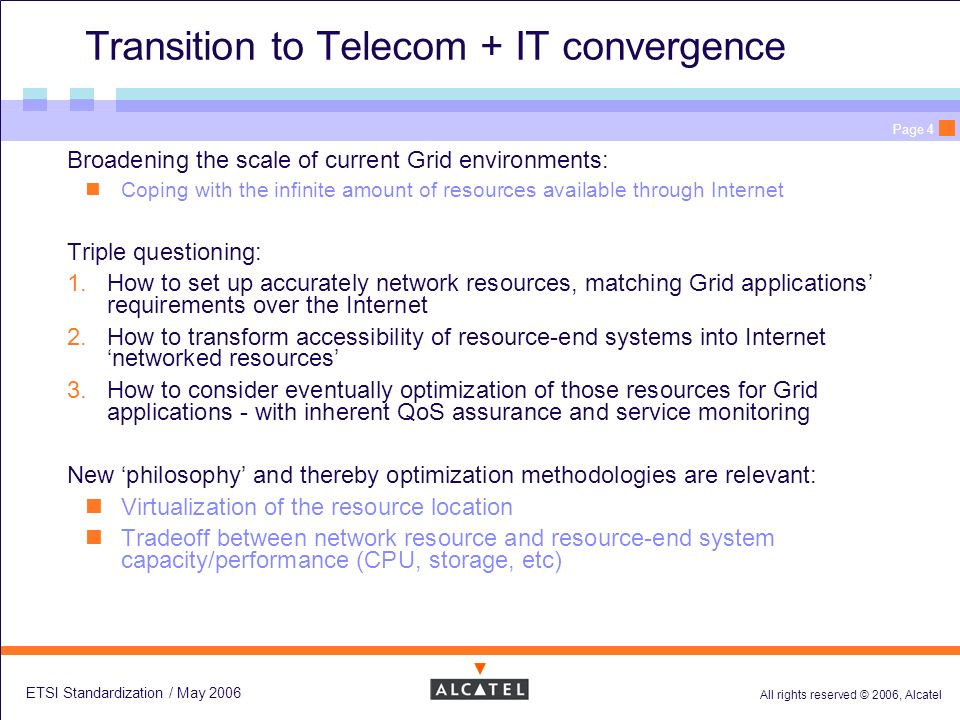 All rights reserved © 2006, Alcatel ETSI Standardization / May 2006 Page 4 Transition to Telecom + IT convergence Broadening the scale of current Grid environments: Coping with the infinite amount of resources available through Internet Triple questioning: 1.How to set up accurately network resources, matching Grid applications requirements over the Internet 2.How to transform accessibility of resource-end systems into Internet networked resources 3.How to consider eventually optimization of those resources for Grid applications - with inherent QoS assurance and service monitoring New philosophy and thereby optimization methodologies are relevant: Virtualization of the resource location Tradeoff between network resource and resource-end system capacity/performance (CPU, storage, etc)